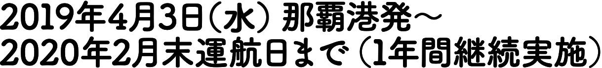 平成30年3月4日(日) 那覇港発 ~平成31年3月末運航日まで (1年間実施予定)